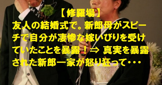 【修羅場】友人の結婚式で。新郎母がスピーチで自分が凄惨な嫁いびりを受けていたことを暴露。真実を暴露された新郎一家が怒り狂って・・・