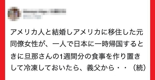 アメリカ人と結婚し移住した女性。日本に一時帰国する際、旦那さんに1週間分の食事を作り置き。それをみた義父から『予想外の一言』が・・・