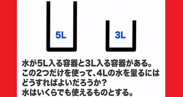 【難問】マイクロソフト社の入試問題で出されたというクイズ!⇒ 5リットルと3リットルの容器を使って水4リットルを正確に測るには?